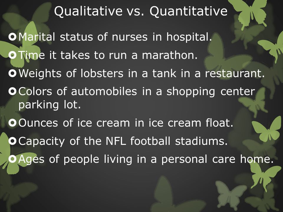 Qualitative vs. Quantitative  Marital status of nurses in hospital.  Time it takes to run a marathon.  Weights of lobsters in a tank in a restauran