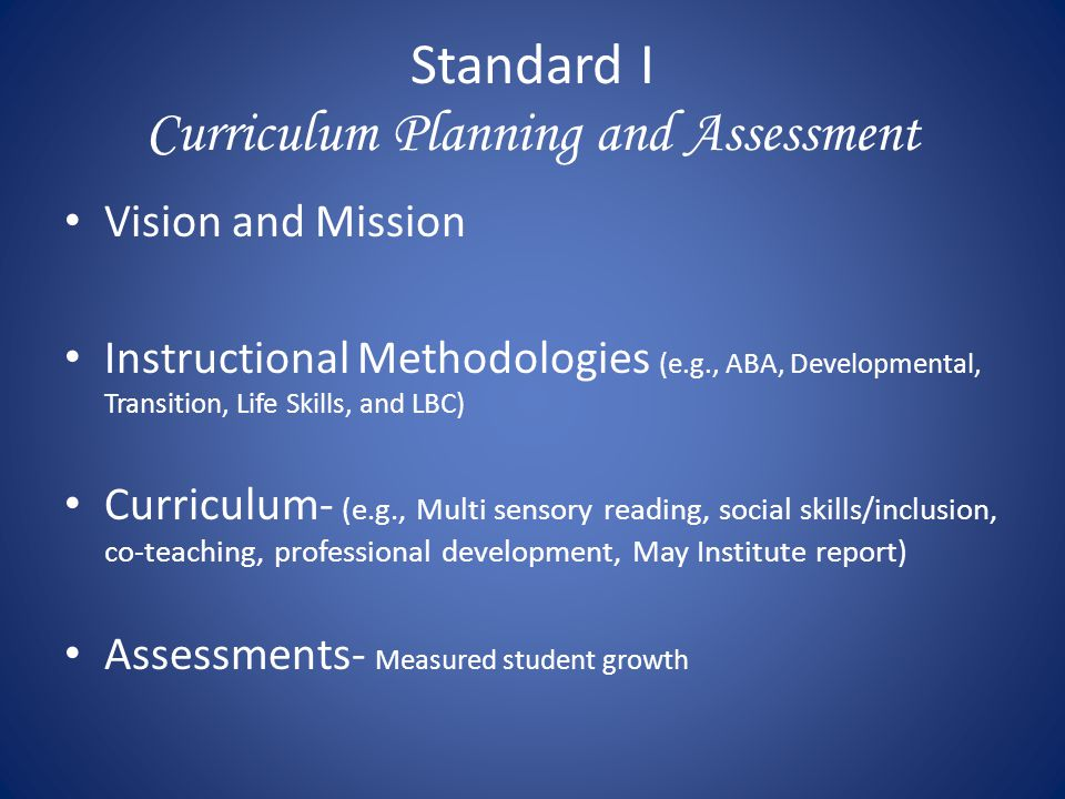 Standard I Curriculum Planning and Assessment Vision and Mission Instructional Methodologies (e.g., ABA, Developmental, Transition, Life Skills, and L