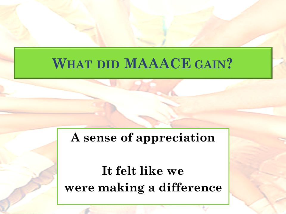 W HAT DID MAAACE GAIN ? A sense of appreciation It felt like we were making a difference