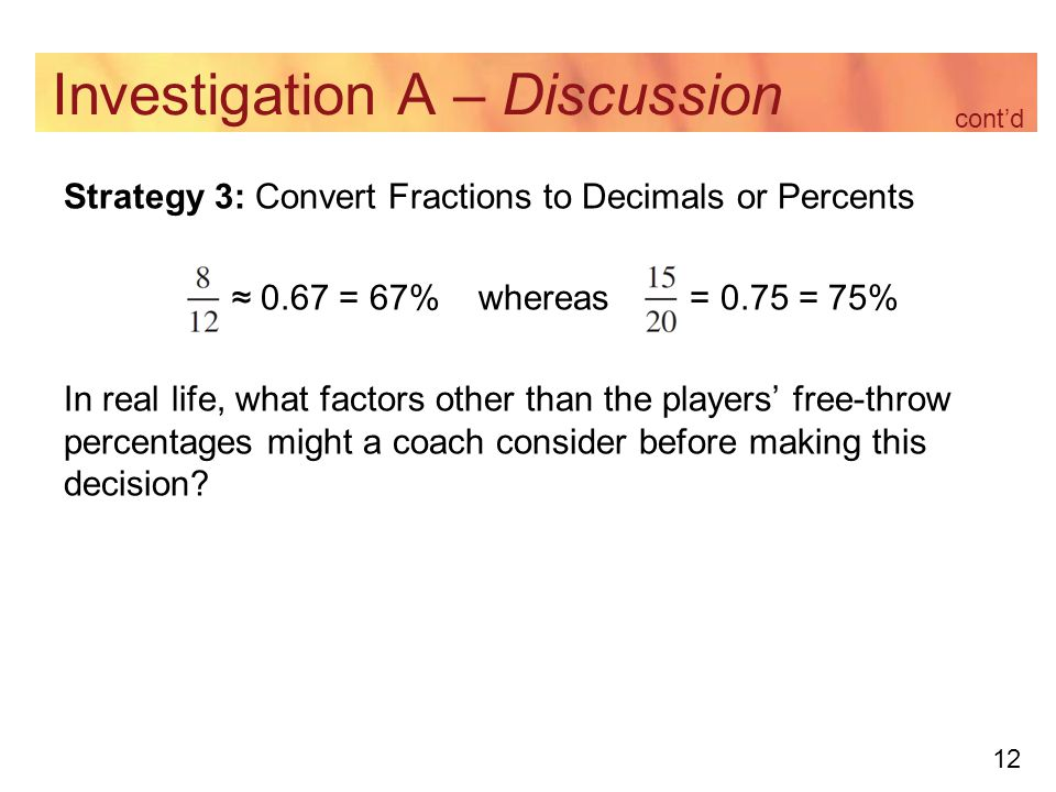 12 Investigation A – Discussion Strategy 3: Convert Fractions to Decimals or Percents ≈ 0.67 = 67% whereas = 0.75 = 75% In real life, what factors other than the players' free-throw percentages might a coach consider before making this decision.
