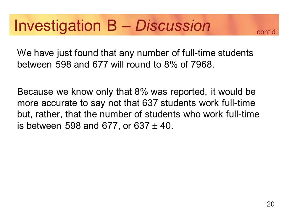 20 Investigation B – Discussion We have just found that any number of full-time students between 598 and 677 will round to 8% of 7968.