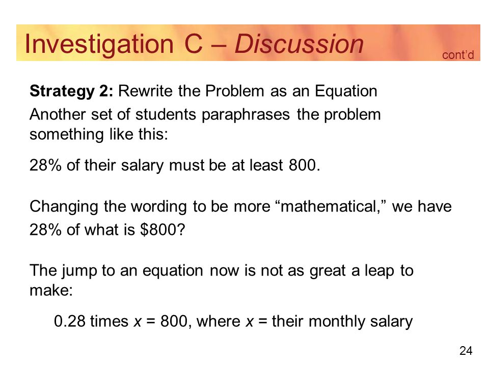 24 Investigation C – Discussion Strategy 2: Rewrite the Problem as an Equation Another set of students paraphrases the problem something like this: 28% of their salary must be at least 800.
