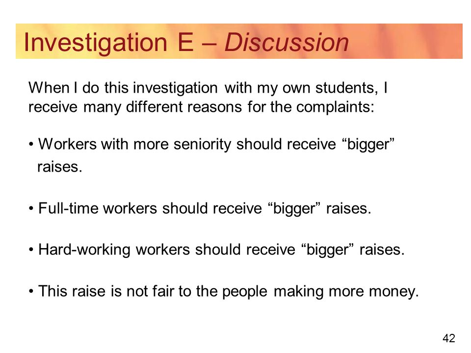 42 Investigation E – Discussion When I do this investigation with my own students, I receive many different reasons for the complaints: Workers with more seniority should receive bigger raises.