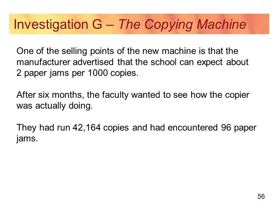 56 Investigation G – The Copying Machine One of the selling points of the new machine is that the manufacturer advertised that the school can expect about 2 paper jams per 1000 copies.
