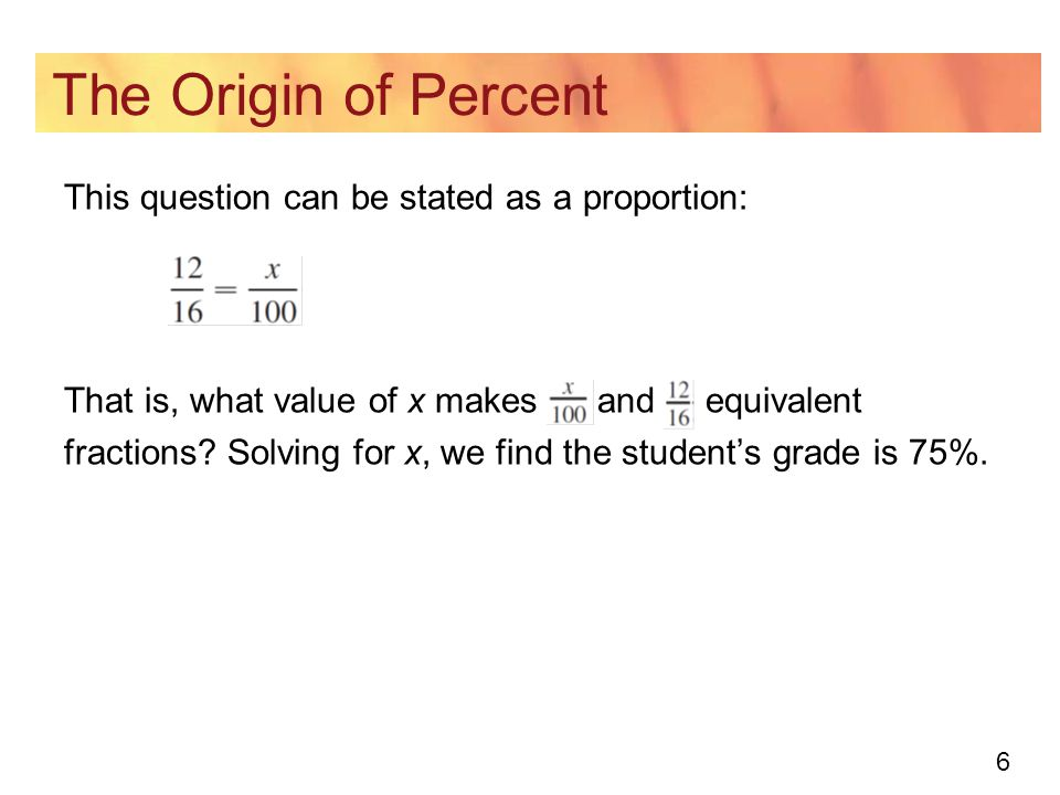 6 The Origin of Percent This question can be stated as a proportion: That is, what value of x makes and equivalent fractions.
