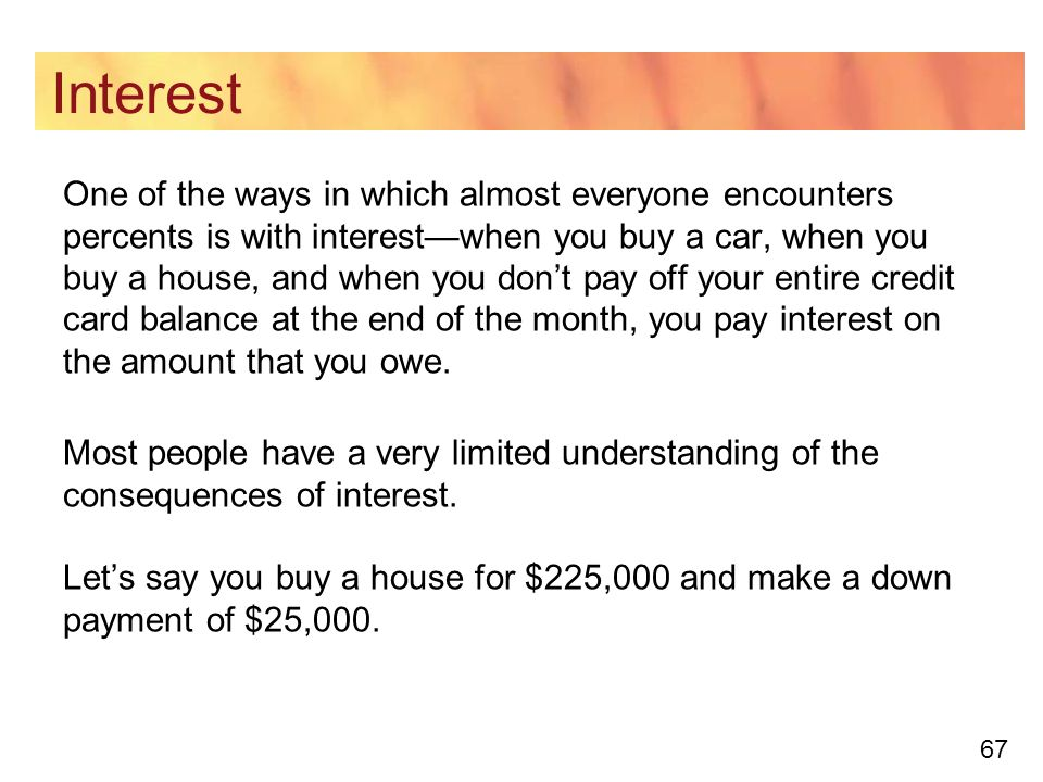 67 Interest One of the ways in which almost everyone encounters percents is with interest—when you buy a car, when you buy a house, and when you don't pay off your entire credit card balance at the end of the month, you pay interest on the amount that you owe.