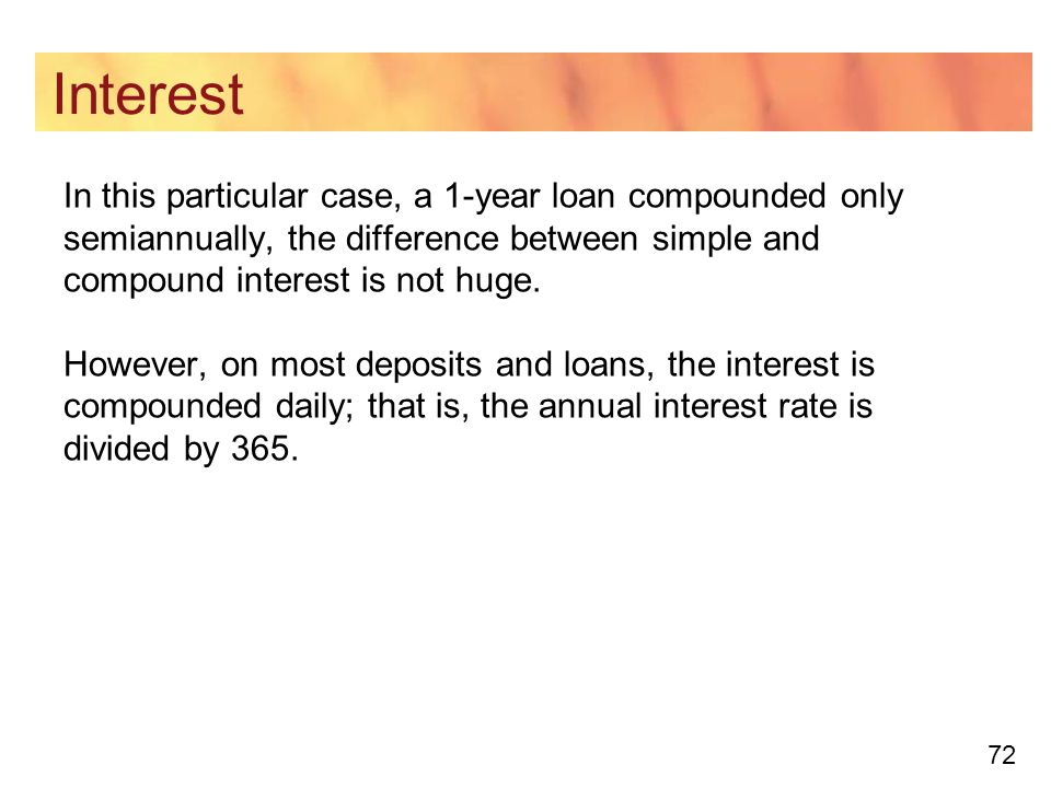72 Interest In this particular case, a 1-year loan compounded only semiannually, the difference between simple and compound interest is not huge.