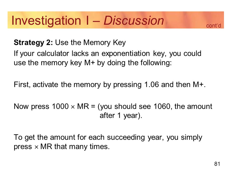 81 Investigation I – Discussion Strategy 2: Use the Memory Key If your calculator lacks an exponentiation key, you could use the memory key M+ by doing the following: First, activate the memory by pressing 1.06 and then M+.