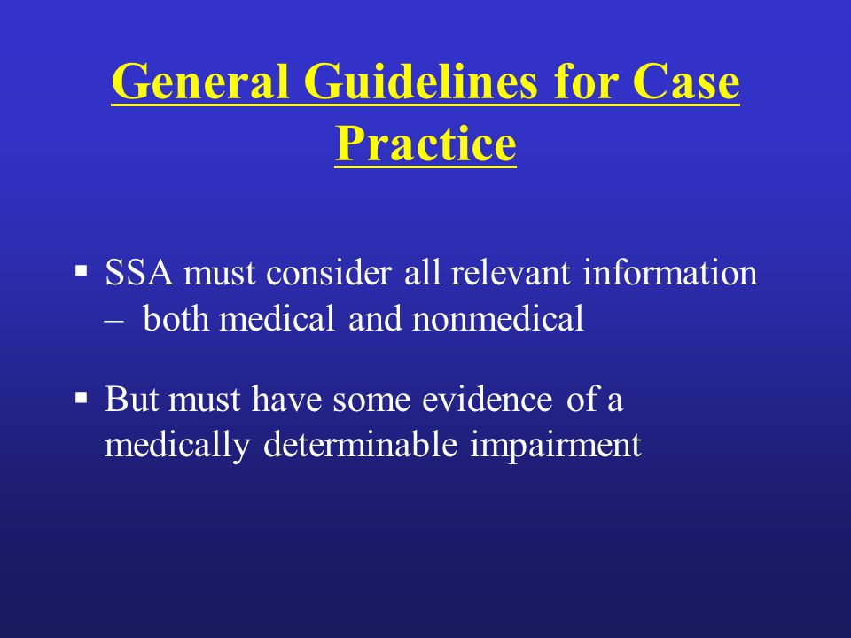 General Guidelines for Case Practice  SSA must consider all relevant information – both medical and nonmedical  But must have some evidence of a medically determinable impairment