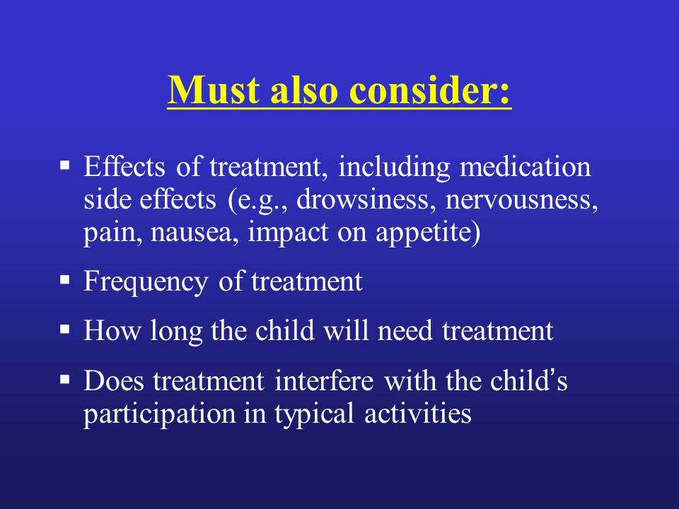 Must also consider:  Effects of treatment, including medication side effects (e.g., drowsiness, nervousness, pain, nausea, impact on appetite)  Frequency of treatment  How long the child will need treatment  Does treatment interfere with the child's participation in typical activities