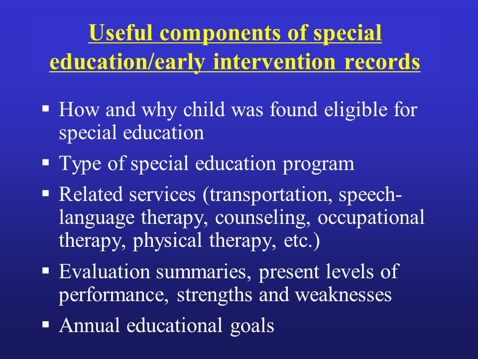 Useful components of special education/early intervention records  How and why child was found eligible for special education  Type of special education program  Related services (transportation, speech- language therapy, counseling, occupational therapy, physical therapy, etc.)  Evaluation summaries, present levels of performance, strengths and weaknesses  Annual educational goals