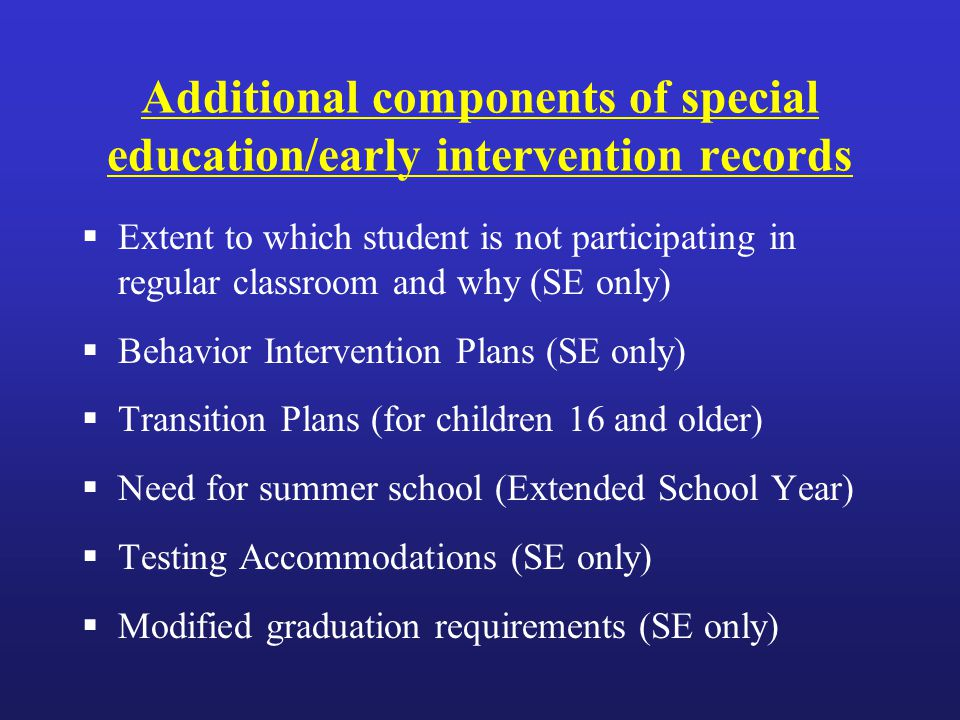 Additional components of special education/early intervention records  Extent to which student is not participating in regular classroom and why (SE only)  Behavior Intervention Plans (SE only)  Transition Plans (for children 16 and older)  Need for summer school (Extended School Year)  Testing Accommodations (SE only)  Modified graduation requirements (SE only)