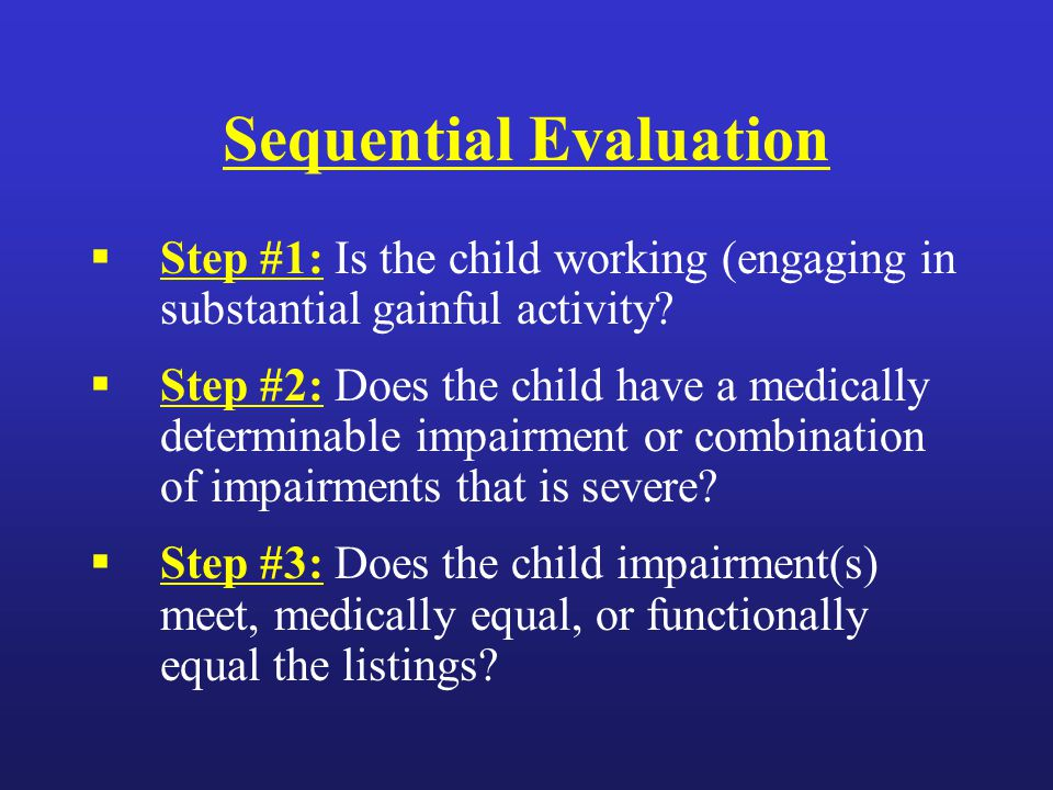 Sequential Evaluation  Step #1: Is the child working (engaging in substantial gainful activity.