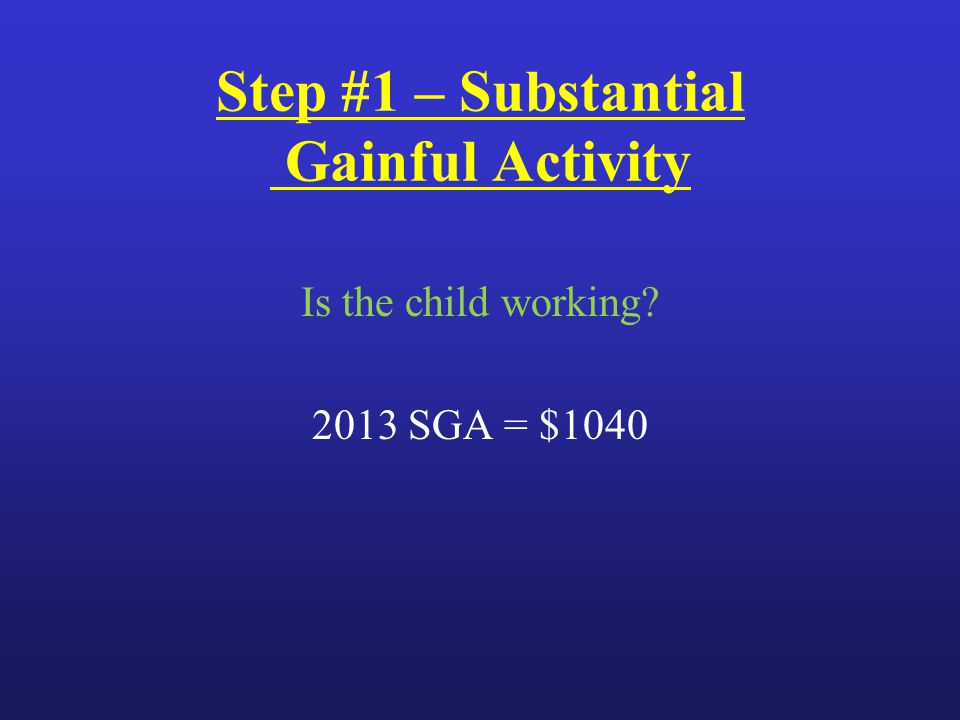 Step #1 – Substantial Gainful Activity Is the child working 2013 SGA = $1040