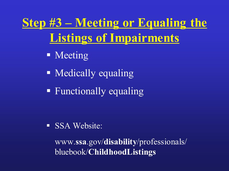 Step #3 – Meeting or Equaling the Listings of Impairments  Meeting  Medically equaling  Functionally equaling  SSA Website: www.ssa.gov/disability/professionals/ bluebook/ChildhoodListings‎