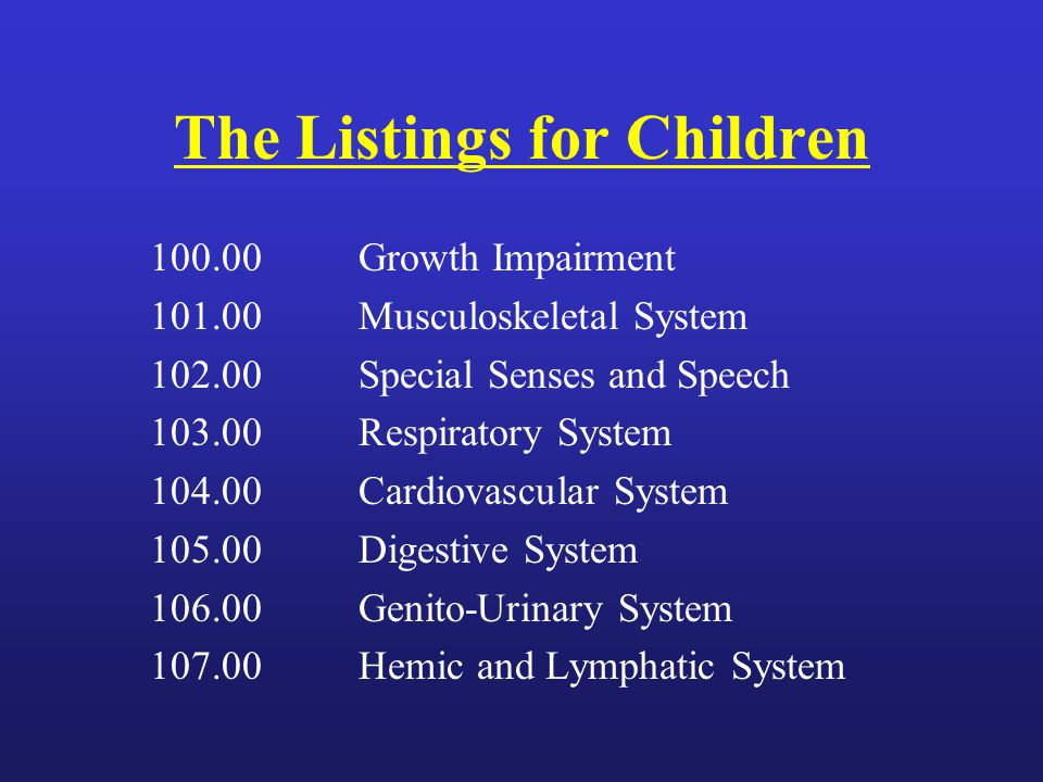 The Listings for Children 100.00Growth Impairment 101.00Musculoskeletal System 102.00Special Senses and Speech 103.00Respiratory System 104.00Cardiovascular System 105.00Digestive System 106.00Genito-Urinary System 107.00Hemic and Lymphatic System
