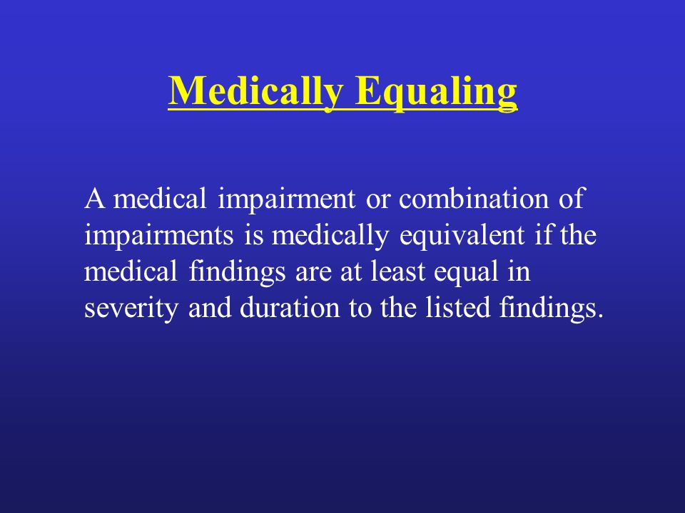 Medically Equaling A medical impairment or combination of impairments is medically equivalent if the medical findings are at least equal in severity and duration to the listed findings.