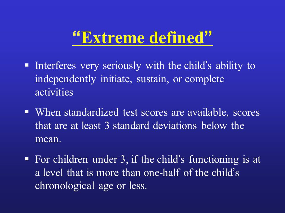 Extreme defined  Interferes very seriously with the child's ability to independently initiate, sustain, or complete activities  When standardized test scores are available, scores that are at least 3 standard deviations below the mean.