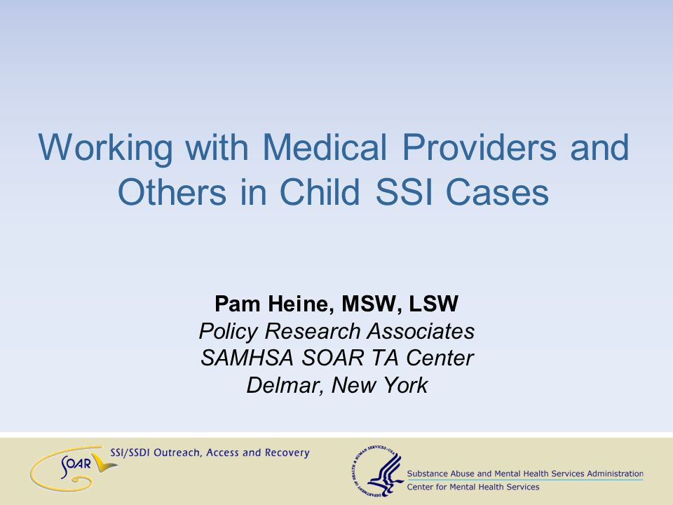 Working with Medical Providers and Others in Child SSI Cases Pam Heine, MSW, LSW Policy Research Associates SAMHSA SOAR TA Center Delmar, New York