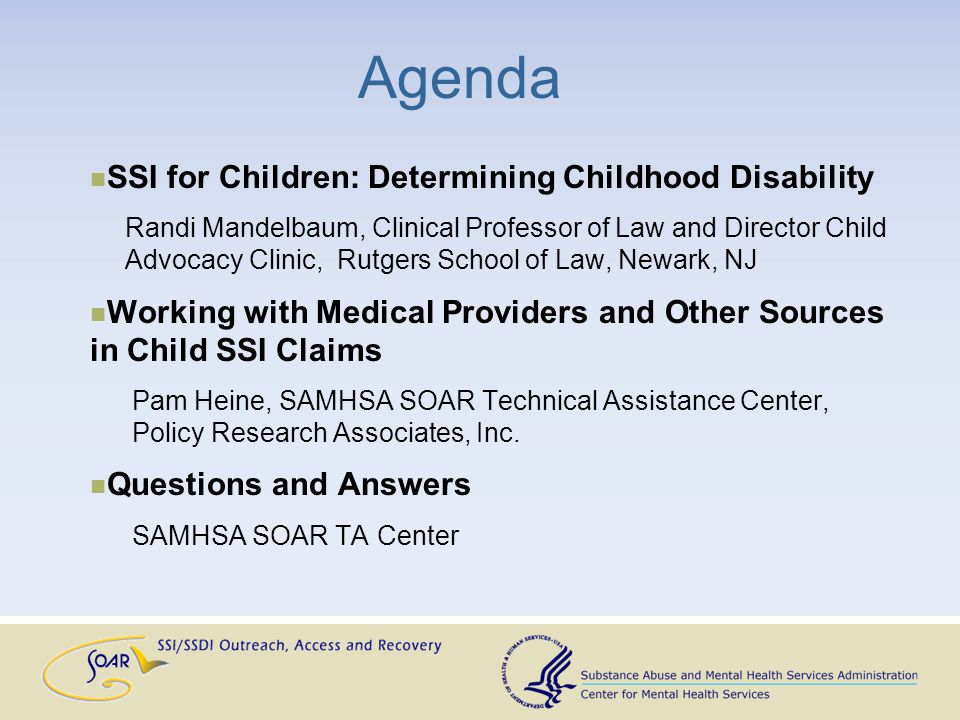 Agenda SSI for Children: Determining Childhood Disability Randi Mandelbaum, Clinical Professor of Law and Director Child Advocacy Clinic, Rutgers School of Law, Newark, NJ Working with Medical Providers and Other Sources in Child SSI Claims Pam Heine, SAMHSA SOAR Technical Assistance Center, Policy Research Associates, Inc.