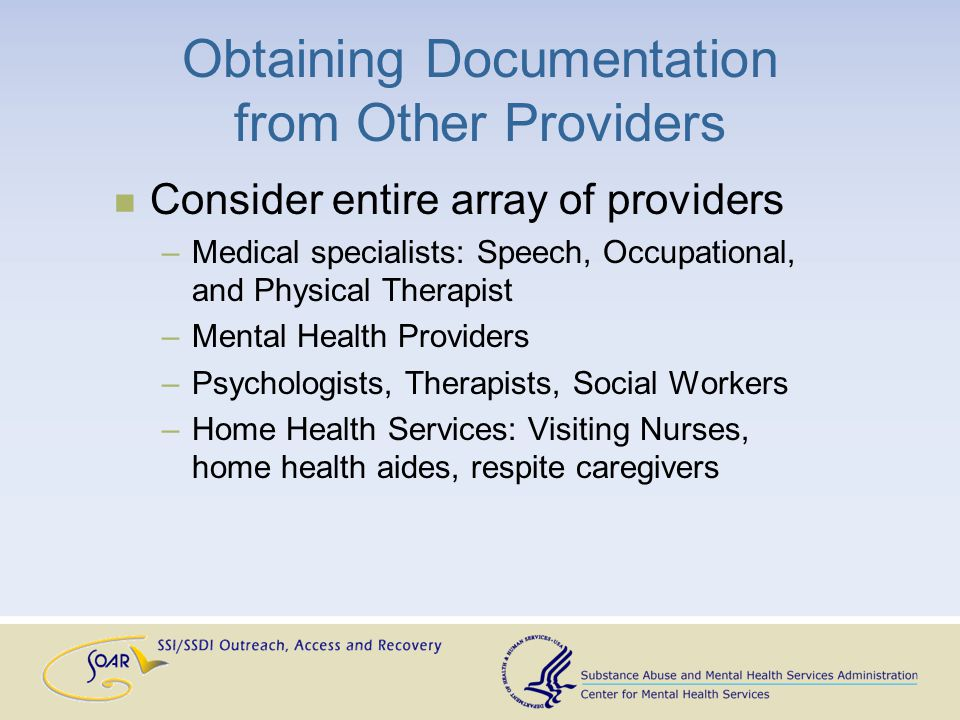 Obtaining Documentation from Other Providers Consider entire array of providers –Medical specialists: Speech, Occupational, and Physical Therapist –Mental Health Providers –Psychologists, Therapists, Social Workers –Home Health Services: Visiting Nurses, home health aides, respite caregivers