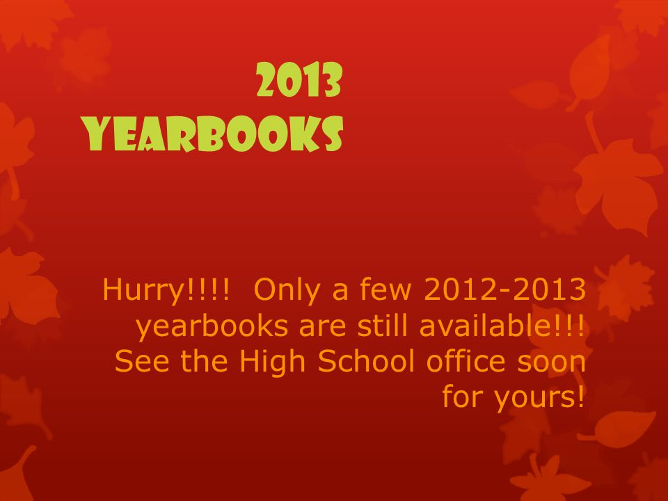 2013 YEARBOOKS Hurry!!!! Only a few 2012-2013 yearbooks are still available!!! See the High School office soon for yours!