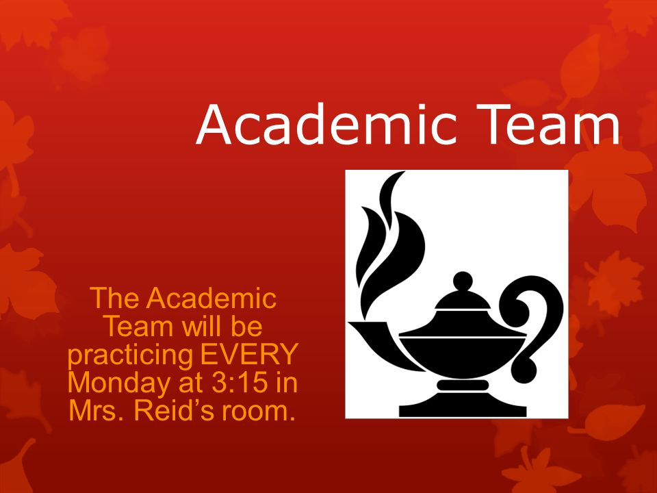 Academic Team The Academic Team will be practicing EVERY Monday at 3:15 in Mrs. Reid's room.