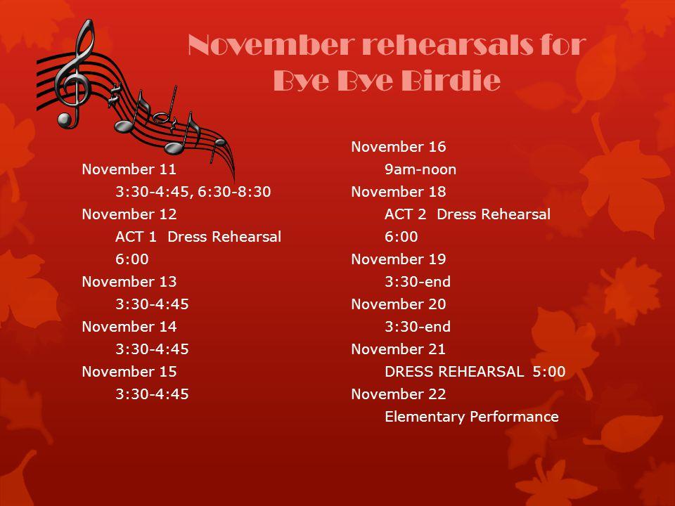 November rehearsals for Bye Bye Birdie November 11 3:30-4:45, 6:30-8:30 November 12 ACT 1 Dress Rehearsal 6:00 November 13 3:30-4:45 November 14 3:30-4:45 November 15 3:30-4:45 November 16 9am-noon November 18 ACT 2 Dress Rehearsal 6:00 November 19 3:30-end November 20 3:30-end November 21 DRESS REHEARSAL 5:00 November 22 Elementary Performance