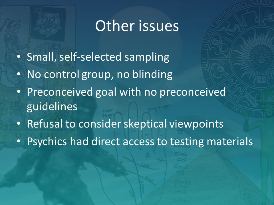 Other issues Small, self-selected sampling No control group, no blinding Preconceived goal with no preconceived guidelines Refusal to consider skeptical viewpoints Psychics had direct access to testing materials
