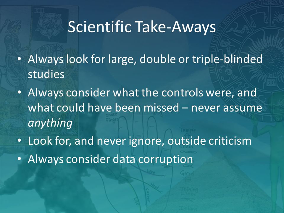 Scientific Take-Aways Always look for large, double or triple-blinded studies Always consider what the controls were, and what could have been missed – never assume anything Look for, and never ignore, outside criticism Always consider data corruption