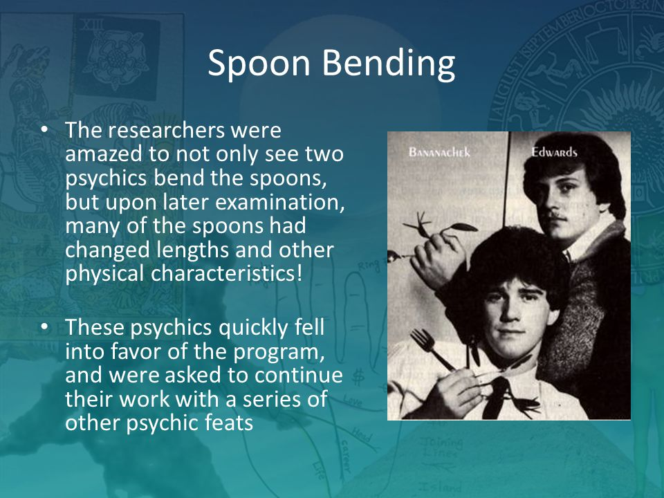Spoon Bending The researchers were amazed to not only see two psychics bend the spoons, but upon later examination, many of the spoons had changed lengths and other physical characteristics.