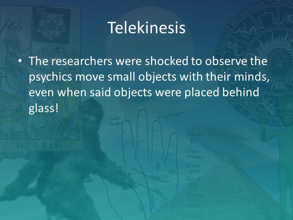 Telekinesis The researchers were shocked to observe the psychics move small objects with their minds, even when said objects were placed behind glass!