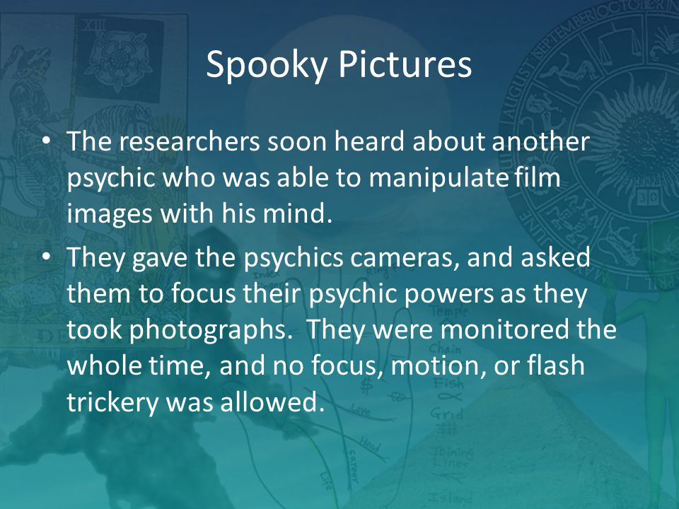Spooky Pictures The researchers soon heard about another psychic who was able to manipulate film images with his mind.
