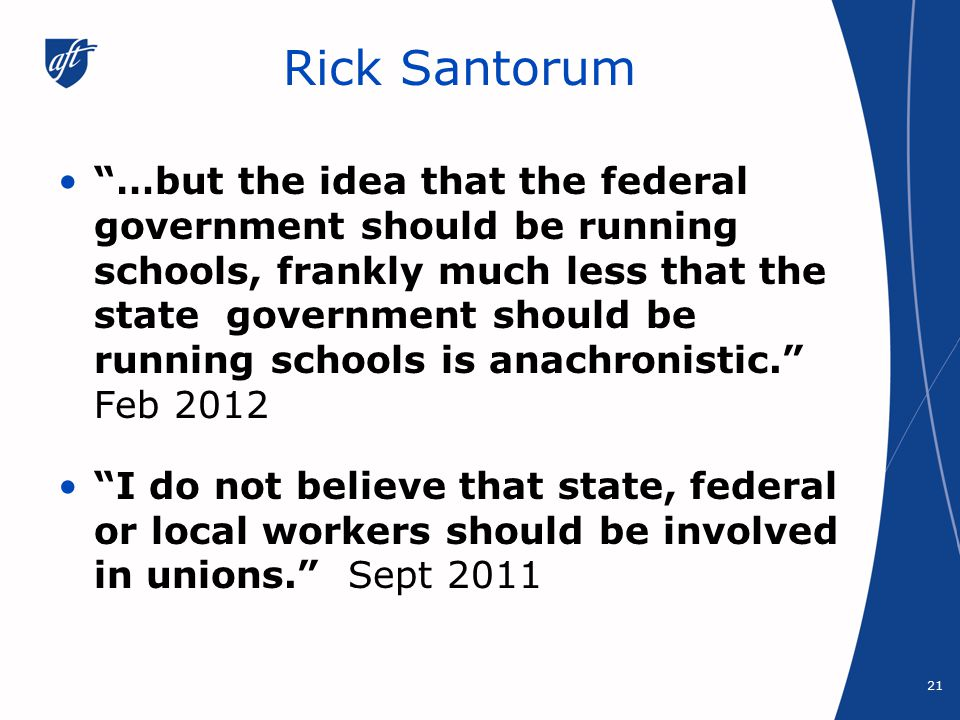 Rick Santorum …but the idea that the federal government should be running schools, frankly much less that the state government should be running schools is anachronistic. Feb 2012 I do not believe that state, federal or local workers should be involved in unions. Sept 2011 21