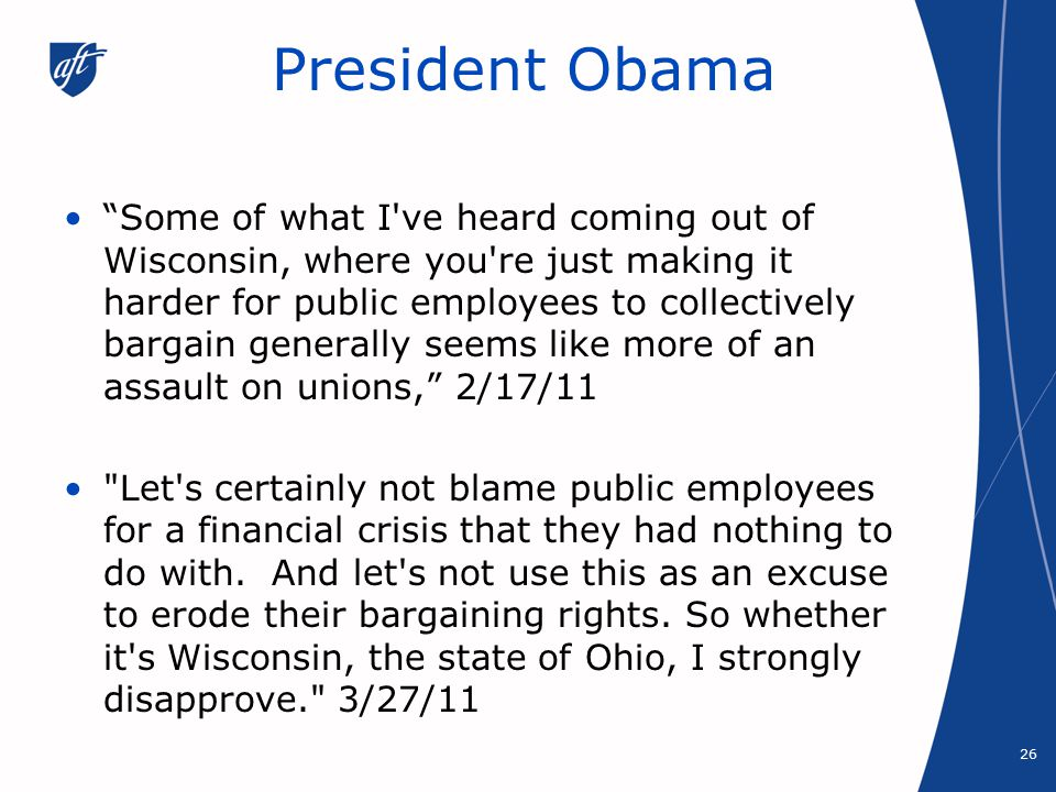 President Obama Some of what I ve heard coming out of Wisconsin, where you re just making it harder for public employees to collectively bargain generally seems like more of an assault on unions, 2/17/11 Let s certainly not blame public employees for a financial crisis that they had nothing to do with.