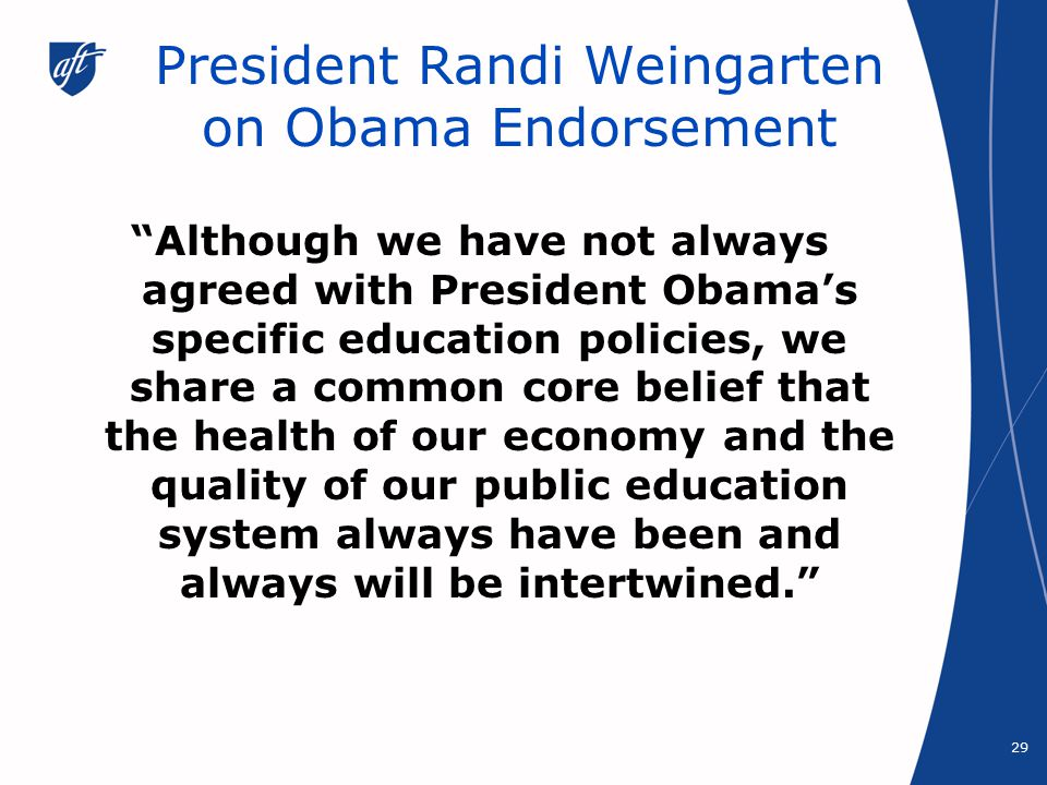 President Randi Weingarten on Obama Endorsement Although we have not always agreed with President Obama's specific education policies, we share a common core belief that the health of our economy and the quality of our public education system always have been and always will be intertwined. 29