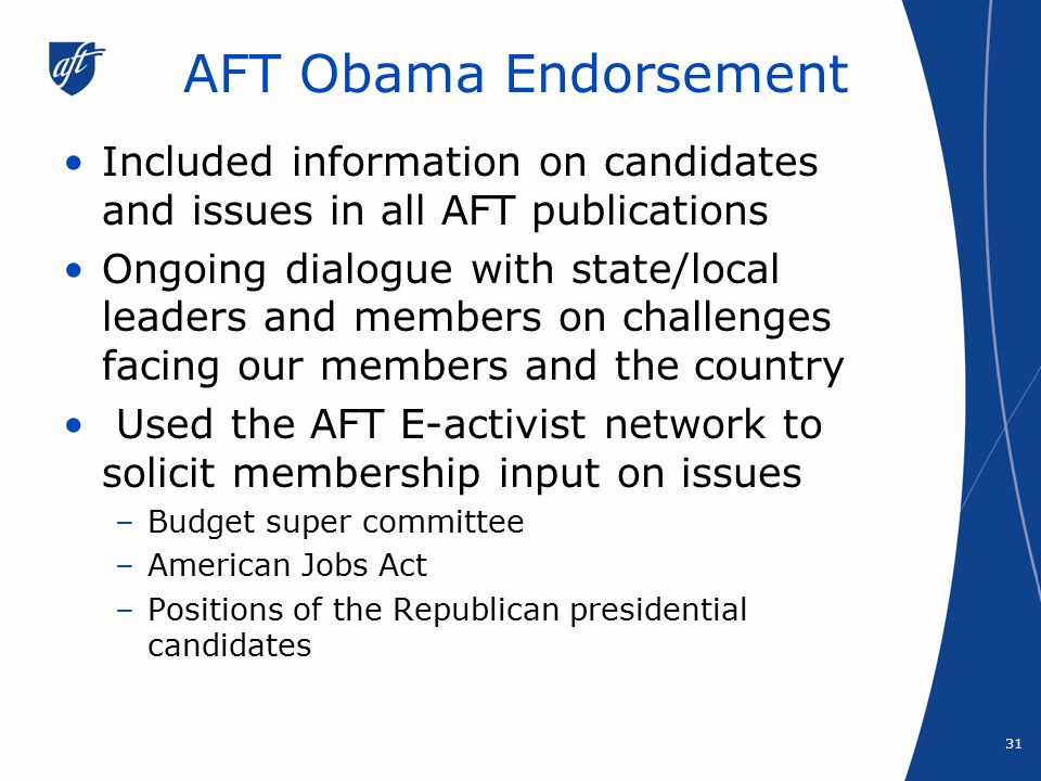 AFT Obama Endorsement Included information on candidates and issues in all AFT publications Ongoing dialogue with state/local leaders and members on challenges facing our members and the country Used the AFT E-activist network to solicit membership input on issues –Budget super committee –American Jobs Act –Positions of the Republican presidential candidates 31