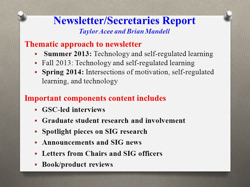 Newsletter/Secretaries Report Taylor Acee and Brian Mandell Thematic approach to newsletter  Summer 2013: Technology and self-regulated learning  Fa