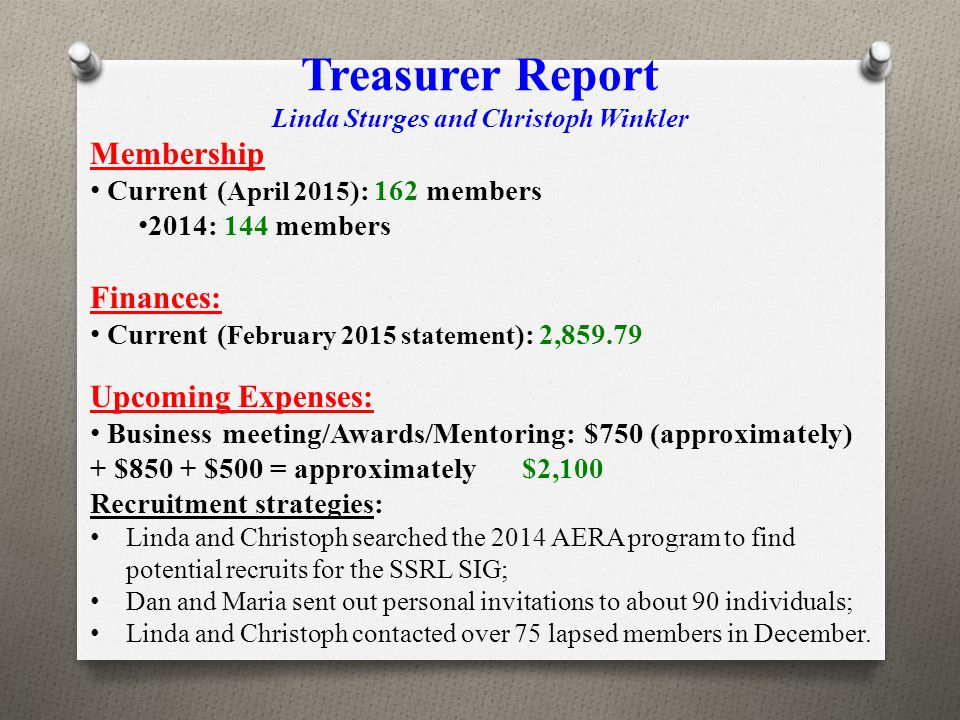 Treasurer Report Linda Sturges and Christoph Winkler Membership Current ( April 2015 ): 162 members 2014: 144 members Finances: Current ( February 2015 statement ): 2,859.79 Upcoming Expenses: Business meeting/Awards/Mentoring: $750 (approximately) + $850 + $500 = approximately$2,100 Recruitment strategies: Linda and Christoph searched the 2014 AERA program to find potential recruits for the SSRL SIG; Dan and Maria sent out personal invitations to about 90 individuals; Linda and Christoph contacted over 75 lapsed members in December.