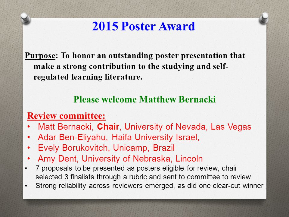 2015 Poster Award Purpose: To honor an outstanding poster presentation that make a strong contribution to the studying and self- regulated learning li