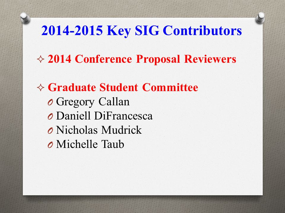 2014-2015 Key SIG Contributors  2014 Conference Proposal Reviewers  Graduate Student Committee O Gregory Callan O Daniell DiFrancesca O Nicholas Mud