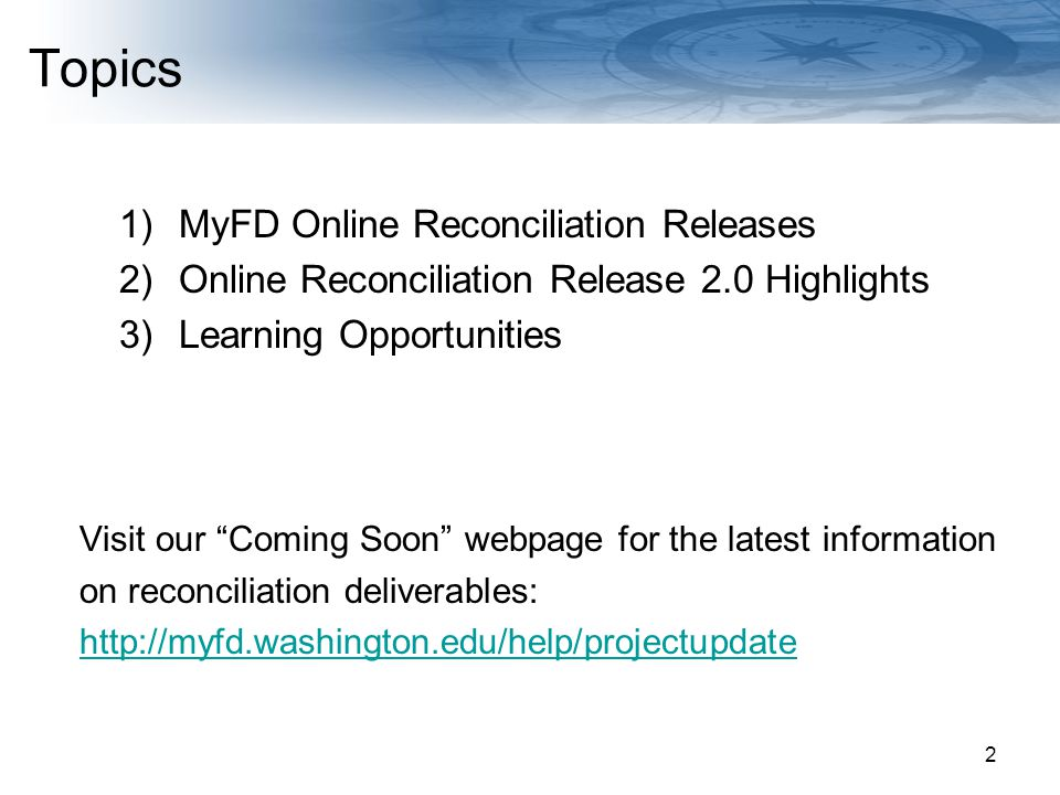 Navigating Finances at the UW Topics 1)MyFD Online Reconciliation Releases 2)Online Reconciliation Release 2.0 Highlights 3)Learning Opportunities Visit our Coming Soon webpage for the latest information on reconciliation deliverables: http://myfd.washington.edu/help/projectupdate 2