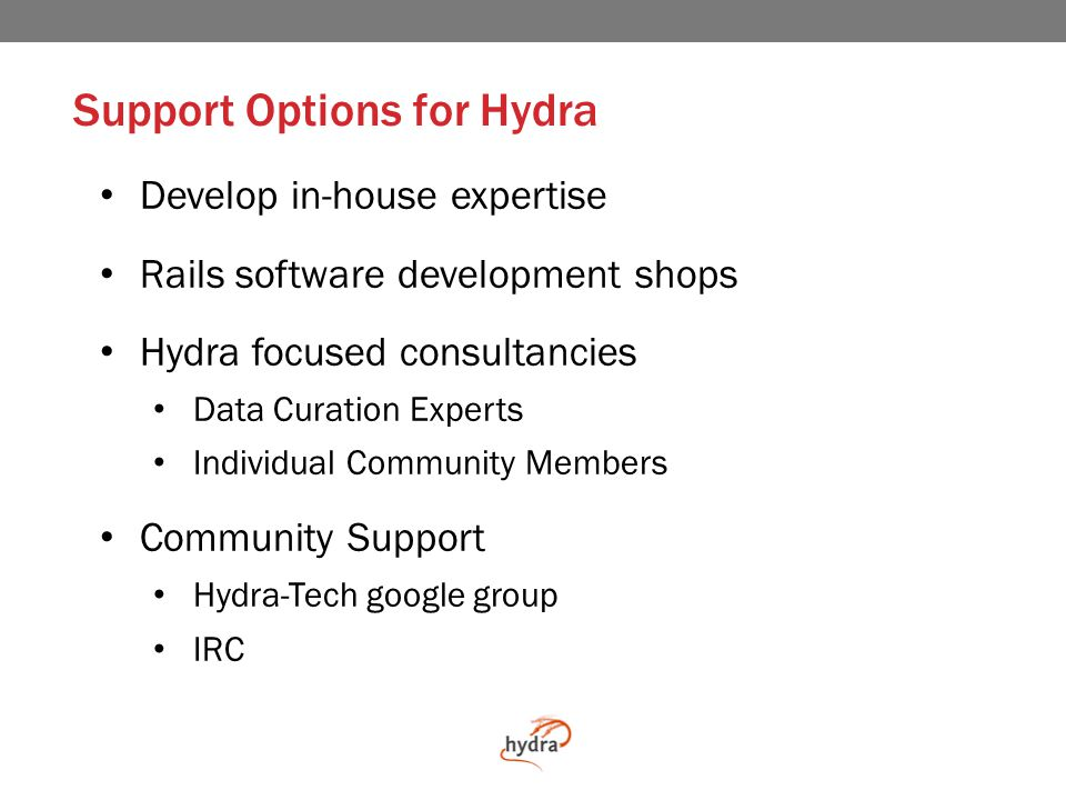 In House Support Hydra is not a shrink-wrapped off-the-shelf application…yet… Hydra assumes some level of technical support at the adopting institution Hydra does not have a licensing fee Hydra does have a cost of ownership Hydra is infinitely customizable (assuming you have infinite budget and time)