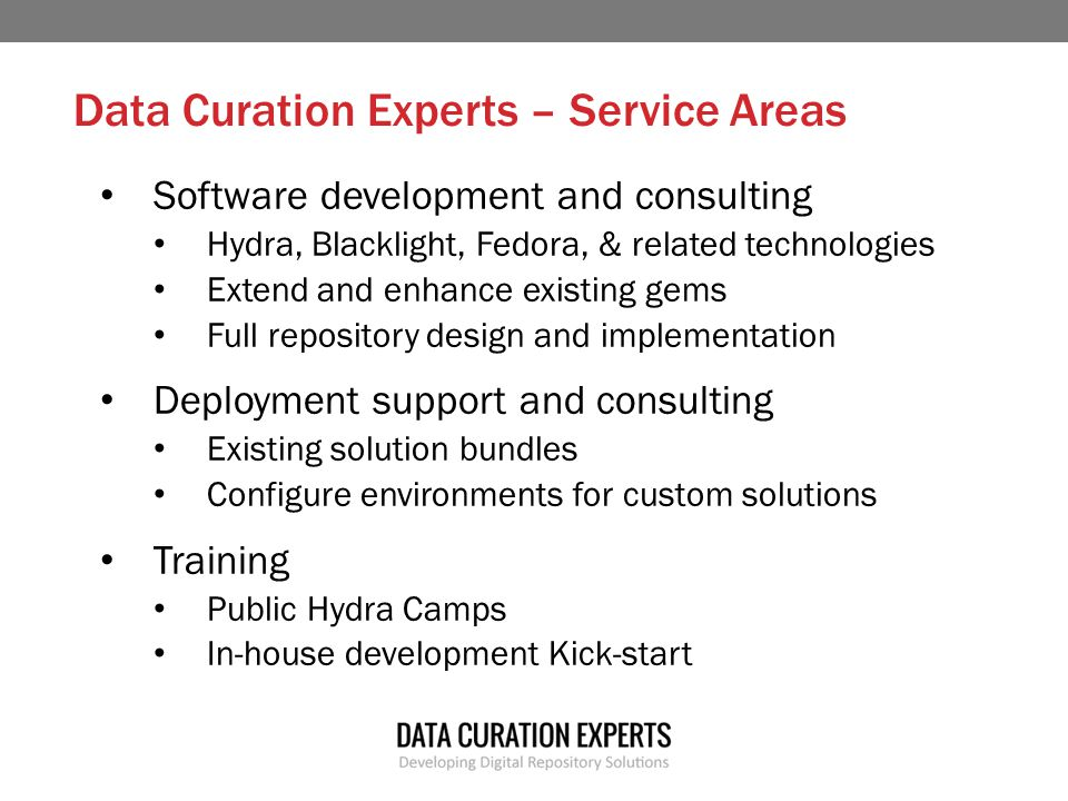 Data Curation Experts – Service Areas Software development and consulting Hydra, Blacklight, Fedora, & related technologies Extend and enhance existing gems Full repository design and implementation Deployment support and consulting Existing solution bundles Configure environments for custom solutions Training Public Hydra Camps In-house development Kick-start