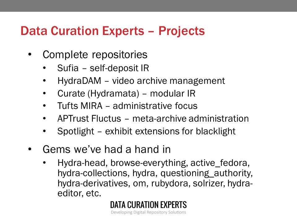 Data Curation Experts – Projects Complete repositories Sufia – self-deposit IR HydraDAM – video archive management Curate (Hydramata) – modular IR Tufts MIRA – administrative focus APTrust Fluctus – meta-archive administration Spotlight – exhibit extensions for blacklight Gems we've had a hand in Hydra-head, browse-everything, active_fedora, hydra-collections, hydra, questioning_authority, hydra-derivatives, om, rubydora, solrizer, hydra- editor, etc.