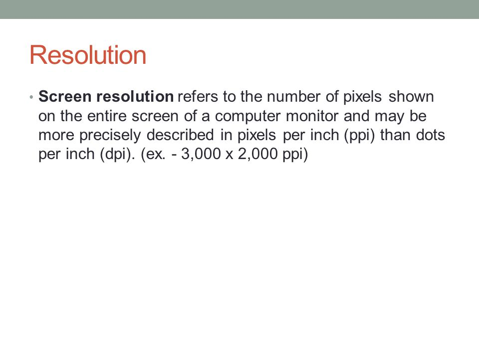 Resolution Screen resolution refers to the number of pixels shown on the entire screen of a computer monitor and may be more precisely described in pixels per inch (ppi) than dots per inch (dpi).