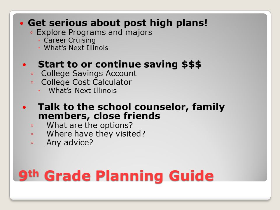 9 th Grade Planning Guide Use a plan of study to keep track of courses and grades ◦Graduation Status Report ◦Career Cruising Portfolio ◦What's Next Illinois Keep track of college admission requirements ◦4 years of English ◦3 years of Math (4 preferred) ◦3 years of Science ◦3 years of Social Studies ◦2 years foreign language, music, visual arts, theatre
