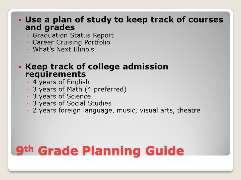 9th Grade Planning Guide Find out about college entrance requirements of schools that interest your child ◦College Matching Assistant  Career Cruising  What's Next Illinois Create a file of important documents/ Career Cruising Portfolio ◦Lists of awards and honors ◦Community activities ◦Volunteer work