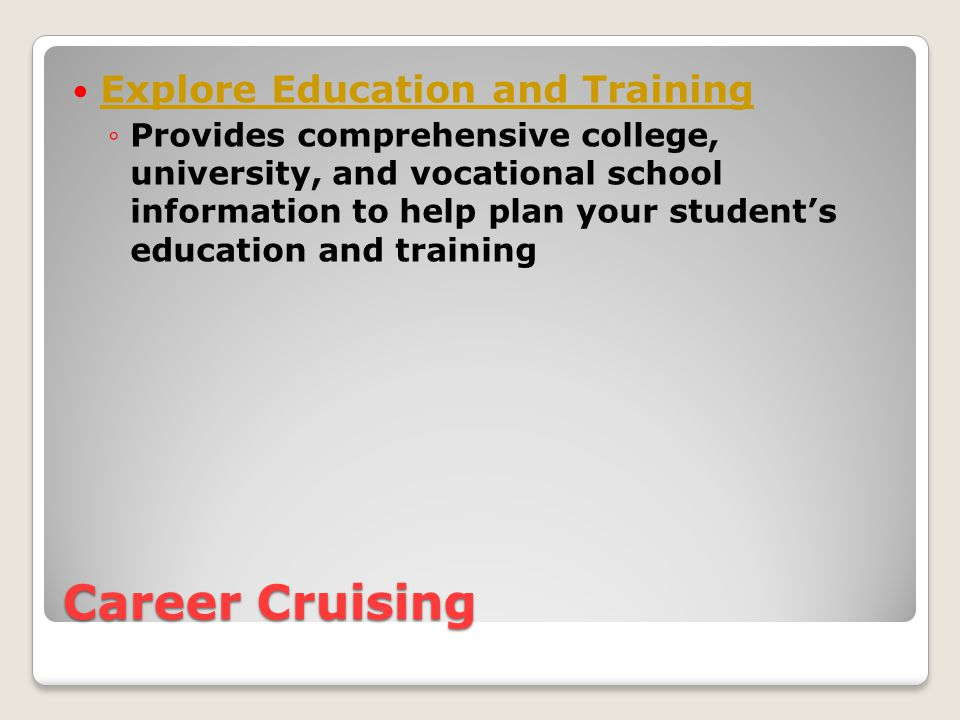 Career Cruising Explore Education and Training ◦Provides comprehensive college, university, and vocational school information to help plan your student's education and training