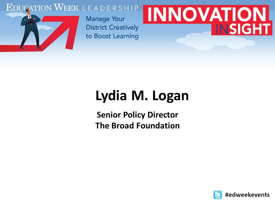Lydia M. Logan Senior Policy Director The Broad Foundation #edweekevents